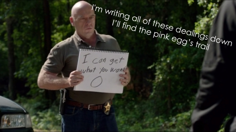 I'm writing all of these dealings down, I'll find the pink egg's trail!