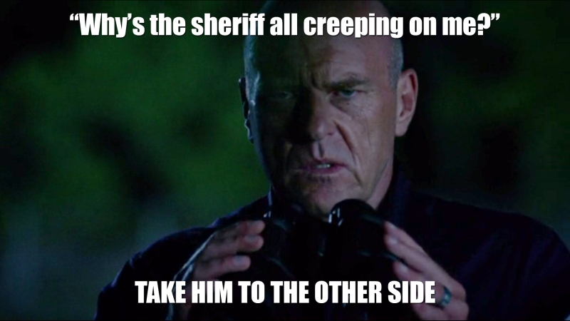 Why's the sheriff all creeping on me? Take him to the other side.
