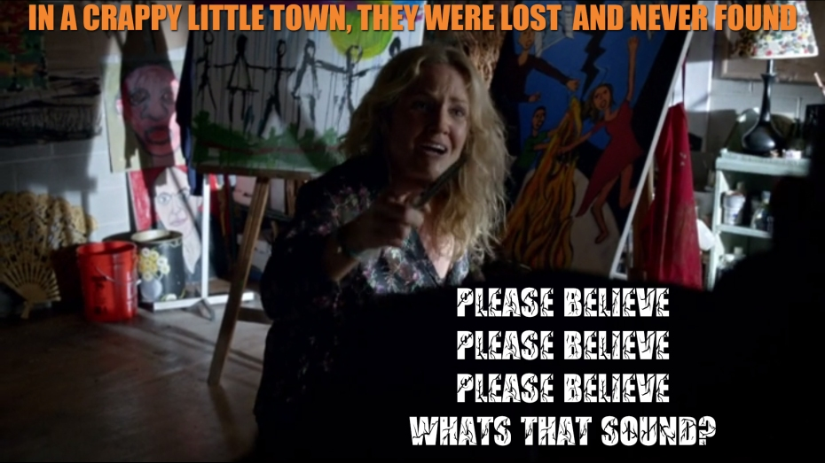 In a crappy little town, they were lost and never found. Please believe, please believe please believe, what's that sound?