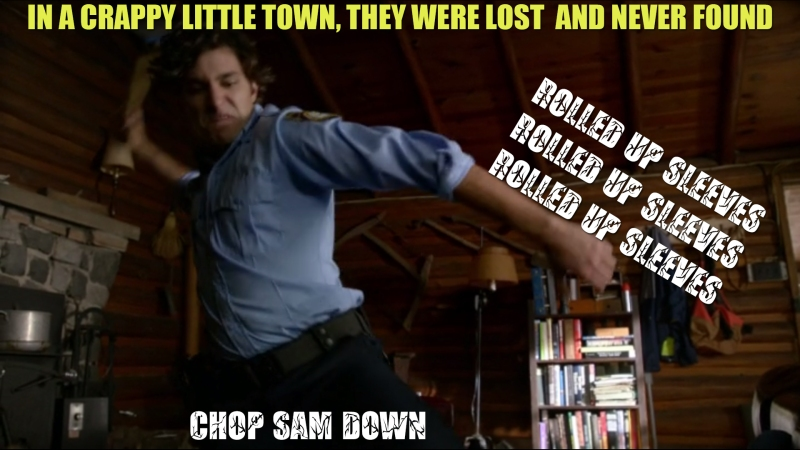 In a crappy little town, they were lost and never found. Rolled up sleeves, rolled up sleeves, rolled up sleeves, Chop Sam down.