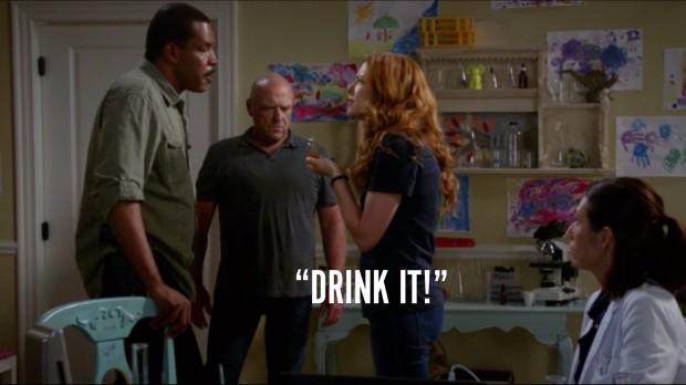 """""""Drink it!"""""""