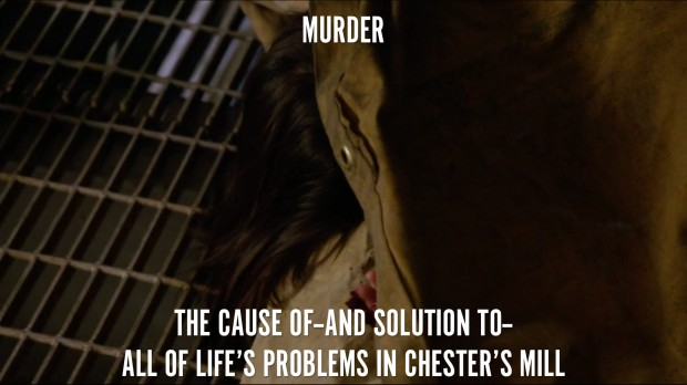 Murder. The cause of--and solution to--all of life's problems in Chester's Mill